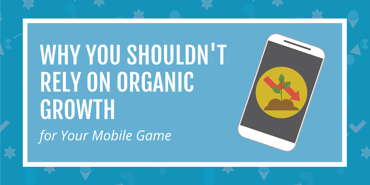 Why You Shouldn't Rely on Organic Growth for Your Mobile Game